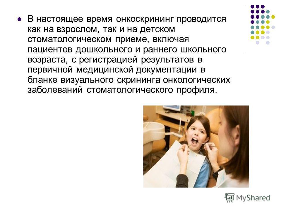 В настоящее время онкоскрининг проводится как на взрослом, так и на детском стоматологическом приеме, включая пациентов дошкольного и раннего школьного возраста, с регистрацией результатов в первичной медицинской документации в бланке визуального скр