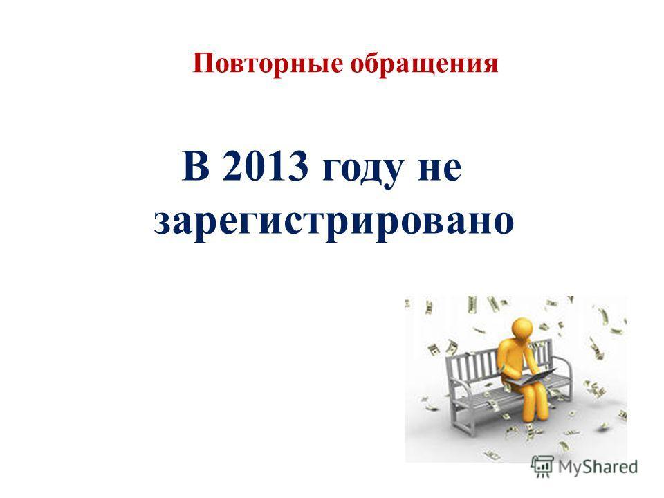 Повторные обращения В 2013 году не зарегистрировано