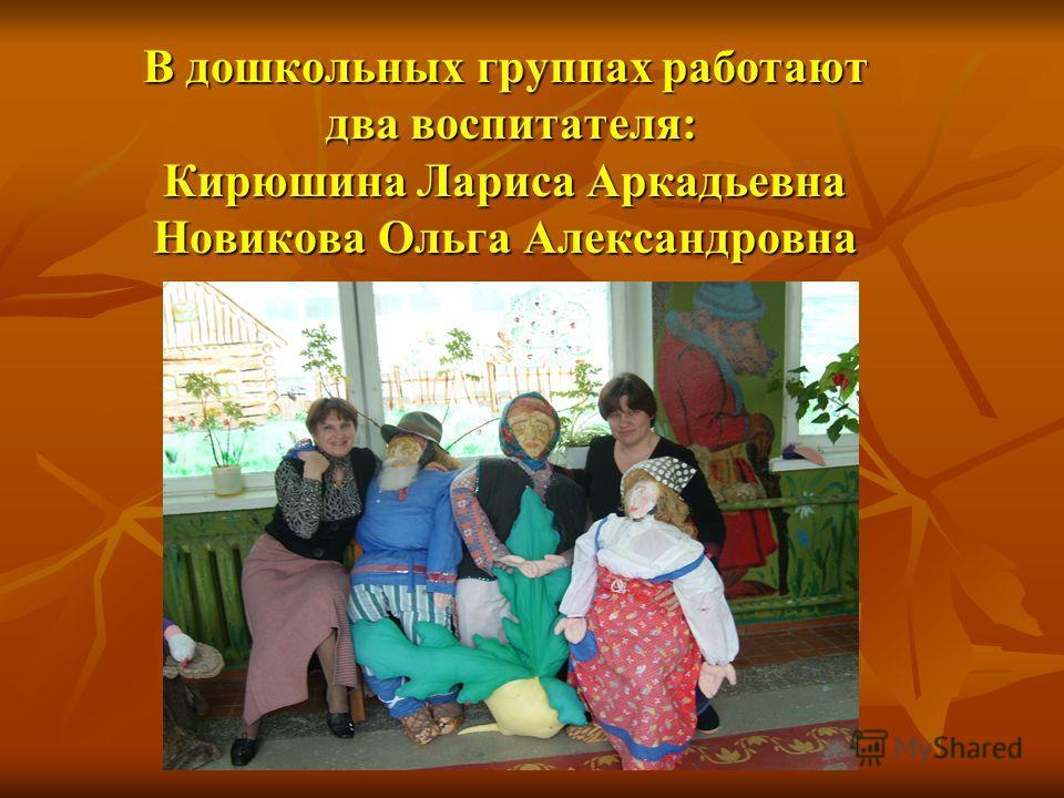 В дошкольных группах работают два воспитателя: Кирюшина Лариса Аркадьевна Новикова Ольга Александровна