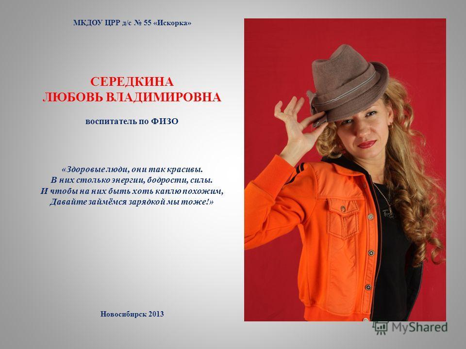 МКДОУ ЦРР д/с 55 «Искорка» СЕРЕДКИНА ЛЮБОВЬ ВЛАДИМИРОВНА воспитатель по ФИЗО «Здоровые люди, они так красивы. В них столько энергии, бодрости, силы. И чтобы на них быть хоть каплю похожим, Давайте займёмся зарядкой мы тоже!» Новосибирск 2013