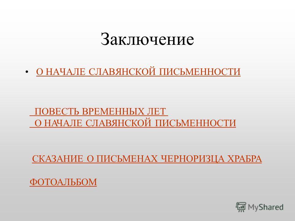 Заключение О НАЧАЛЕ СЛАВЯНСКОЙ ПИСЬМЕННОСТИ ПОВЕСТЬ ВРЕМЕННЫХ ЛЕТ О НАЧАЛЕ СЛАВЯНСКОЙ ПИСЬМЕННОСТИ СКАЗАНИЕ О ПИСЬМЕНАХ ЧЕРНОРИЗЦА ХРАБРА ФОТОАЛЬБОМ