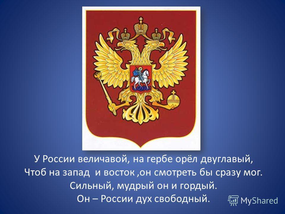 У России величавой, на гербе орёл двуглавый, Чтоб на запад и восток,он смотреть бы сразу мог. Сильный, мудрый он и гордый. Он – России дух свободный.