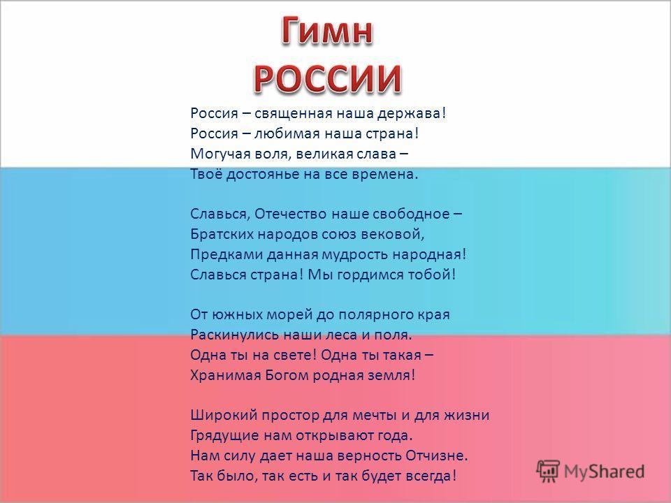 Россия – священная наша держава! Россия – любимая наша страна! Могучая воля, великая слава – Твоё достоянье на все времена. Славься, Отечество наше свободное – Братских народов союз вековой, Предками данная мудрость народная! Славься страна! Мы горди