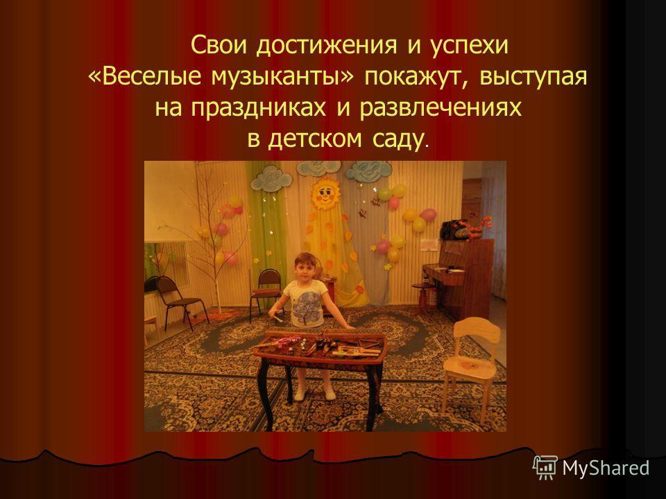 Свои достижения и успехи «Веселые музыканты» покажут, выступая на праздниках и развлечениях в детском саду.