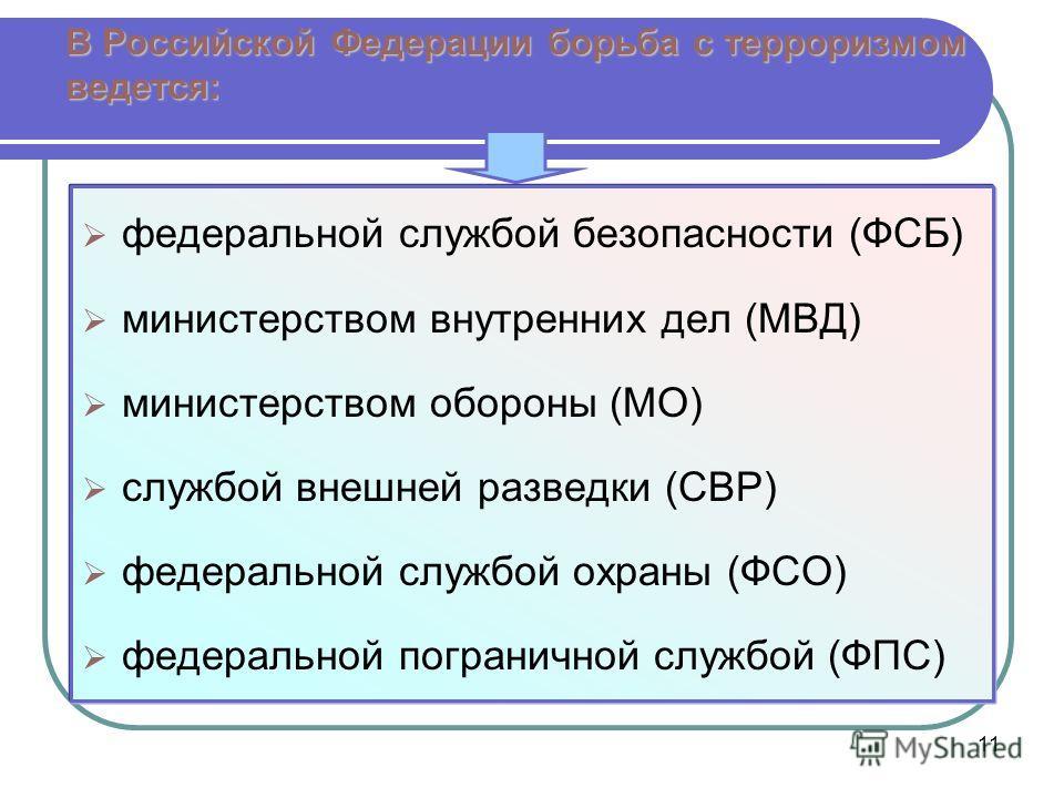 11 В Российской Федерации борьба с терроризмом ведется: федеральной службой безопасности (ФСБ) министерством внутренних дел (МВД) министерством обороны (МО) службой внешней разведки (СВР) федеральной службой охраны (ФСО) федеральной пограничной служб