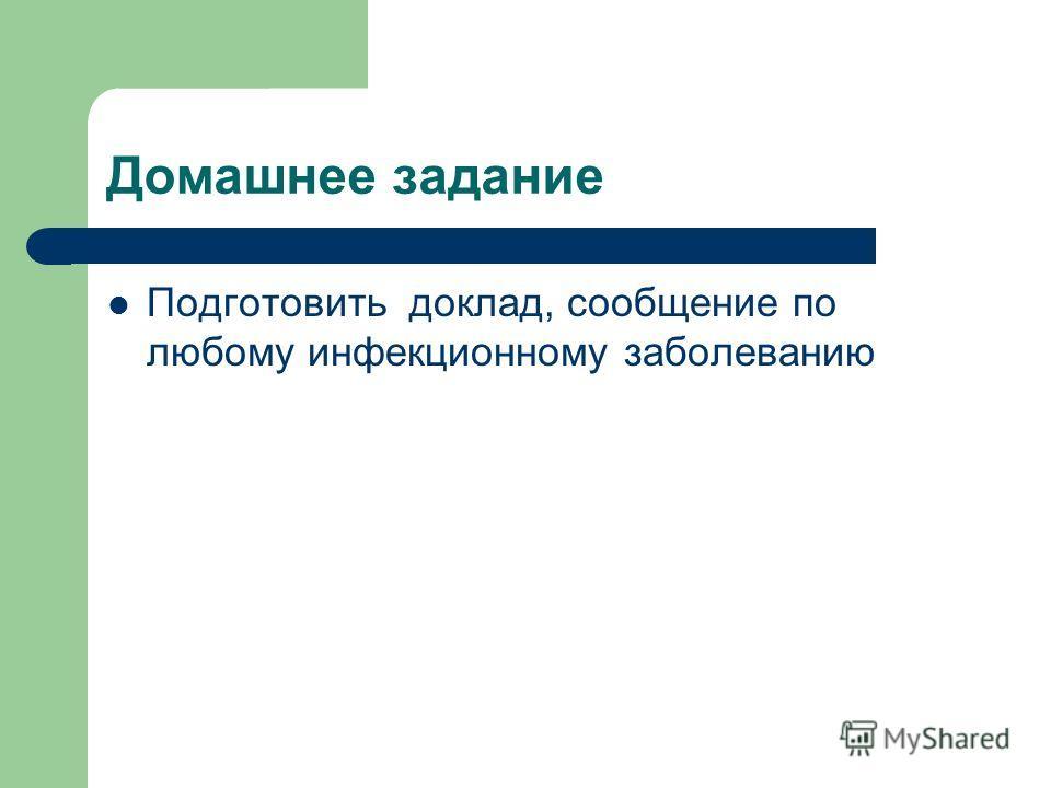 Домашнее задание Подготовить доклад, сообщение по любому инфекционному заболеванию
