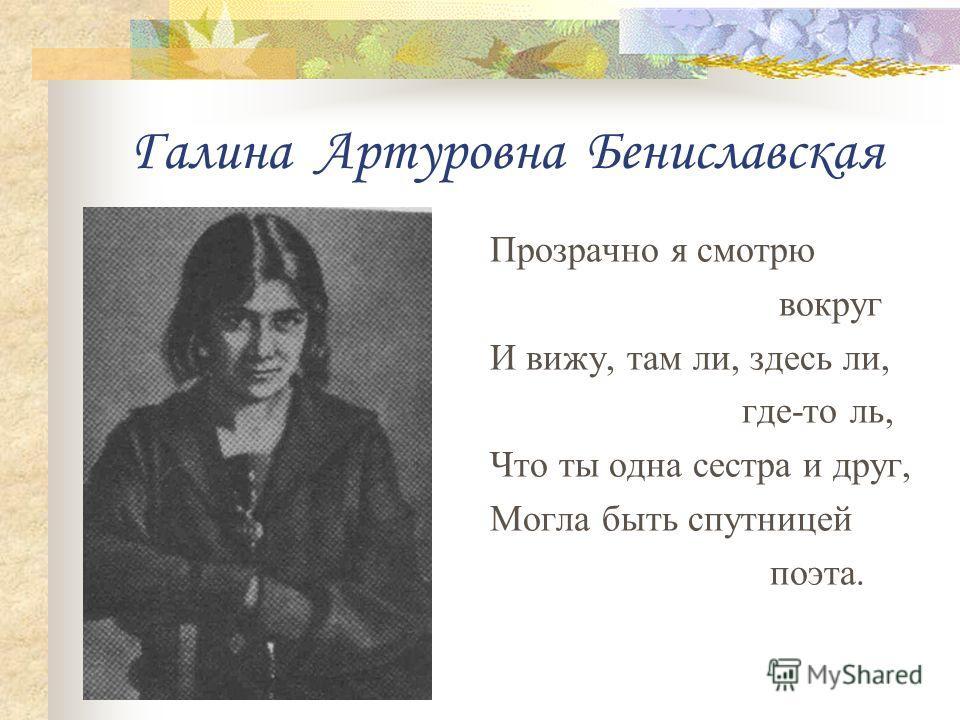 Галина Артуровна Бениславская Прозрачно я смотрю вокруг И вижу, там ли, здесь ли, где-то ль, Что ты одна сестра и друг, Могла быть спутницей поэта.