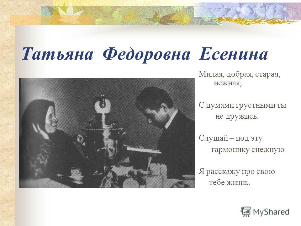 Татьяна Федоровна Есенина Милая, добрая, старая, нежная, С думами грустными ты не дружись. Слушай – под эту гармонику снежную Я расскажу про свою тебе жизнь.