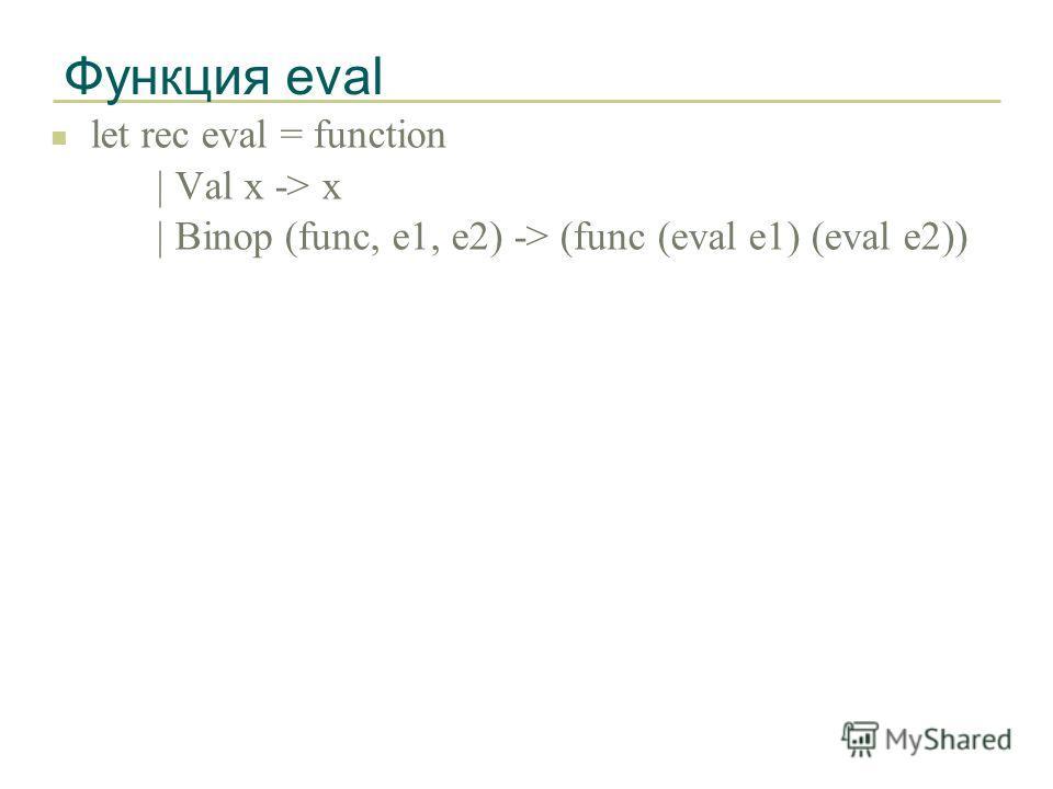Функция eval n let rec eval = function | Val x -> x | Binop (func, e1, e2) -> (func (eval e1) (eval e2))