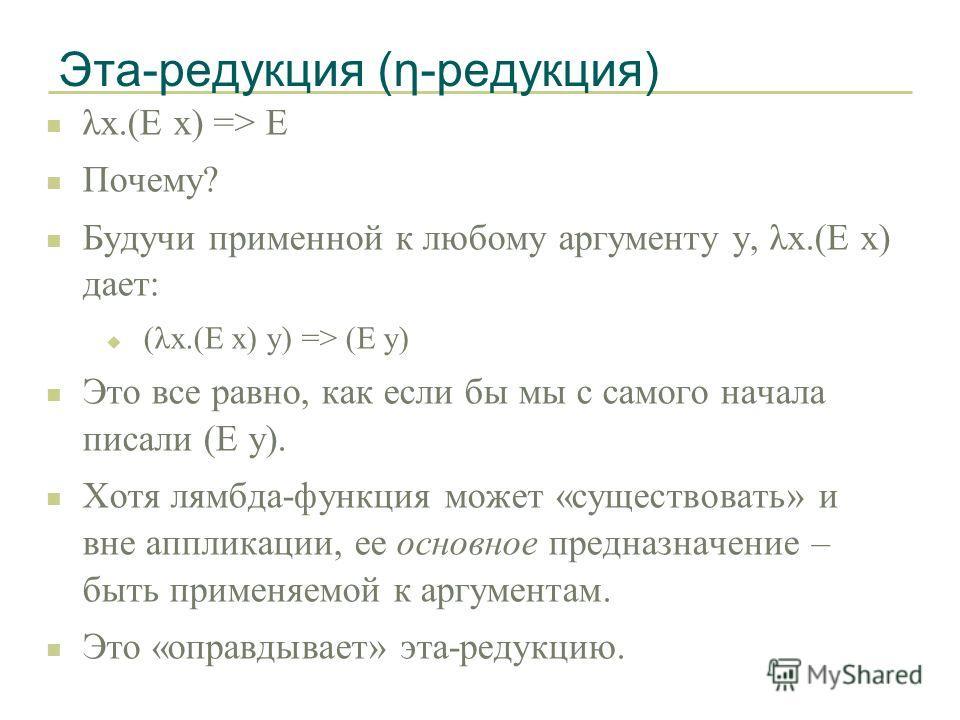 Эта-редукция (η-редукция) n λx.(E x) => E n Почему? n Будучи применной к любому аргументу y, λx.(E x) дает: u (λx.(E x) y) => (E y) n Это все равно, как если бы мы с самого начала писали (E y). n Хотя лямбда-функция может «существовать» и вне апплика