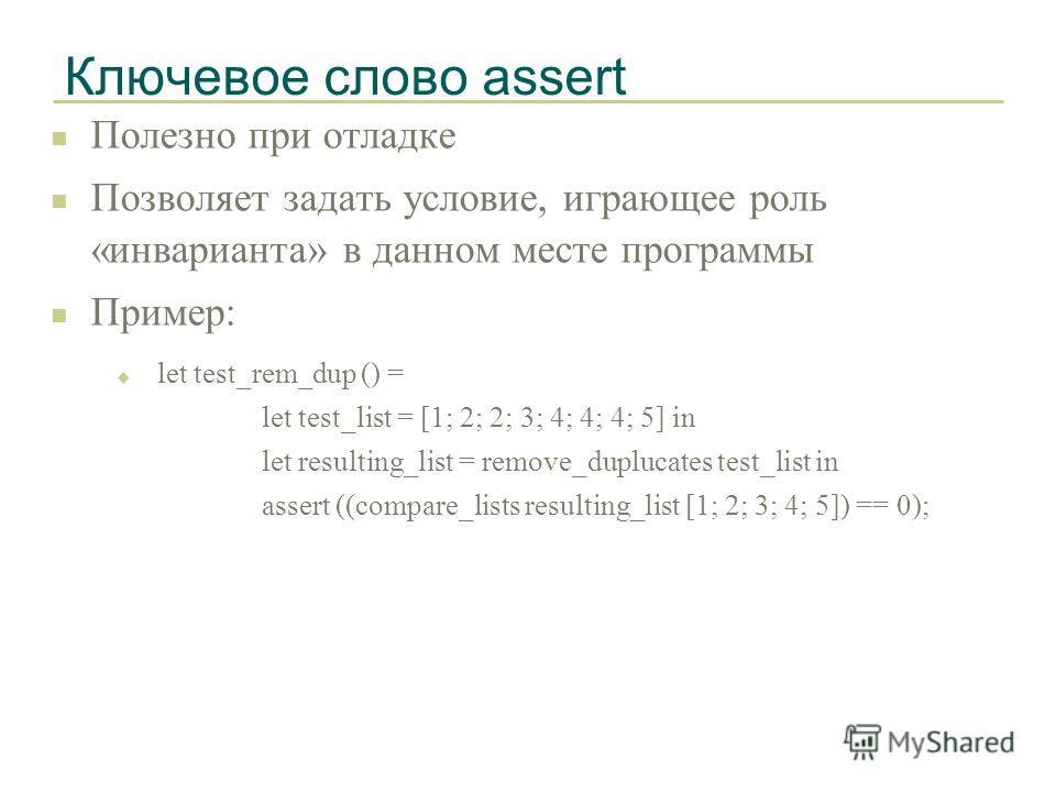 Ключевое слово assert n Полезно при отладке n Позволяет задать условие, играющее роль «инварианта» в данном месте программы n Пример: u let test_rem_dup () = let test_list = [1; 2; 2; 3; 4; 4; 4; 5] in let resulting_list = remove_duplucates test_list