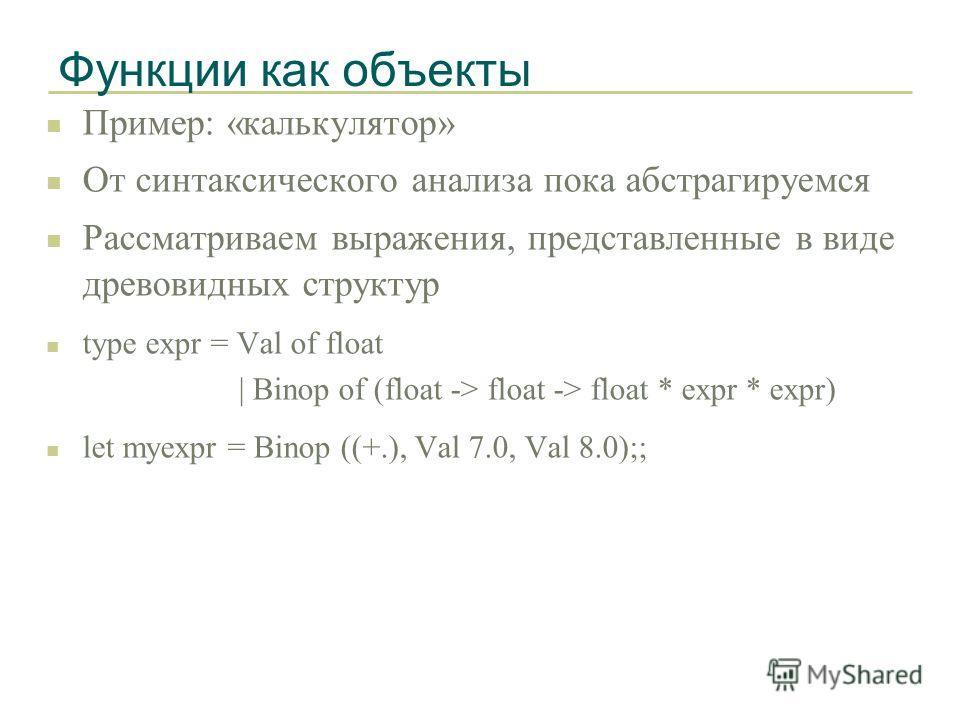 Функции как объекты n Пример: «калькулятор» n От синтаксического анализа пока абстрагируемся n Рассматриваем выражения, представленные в виде древовидных структур n type expr = Val of float | Binop of (float -> float -> float * expr * expr) n let mye