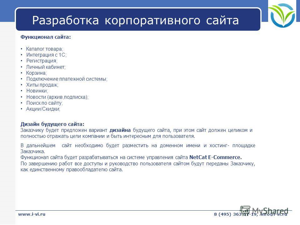 LOGO www.i-vi.ru8 (495) 363-17-19, info@i-vi.ru Разработка корпоративного сайта В дальнейшем сайт необходимо будет разместить на доменном имени и хостинг- площадке Заказчика. Функционал сайта будет разрабатываться на системе управления сайта NetCat E