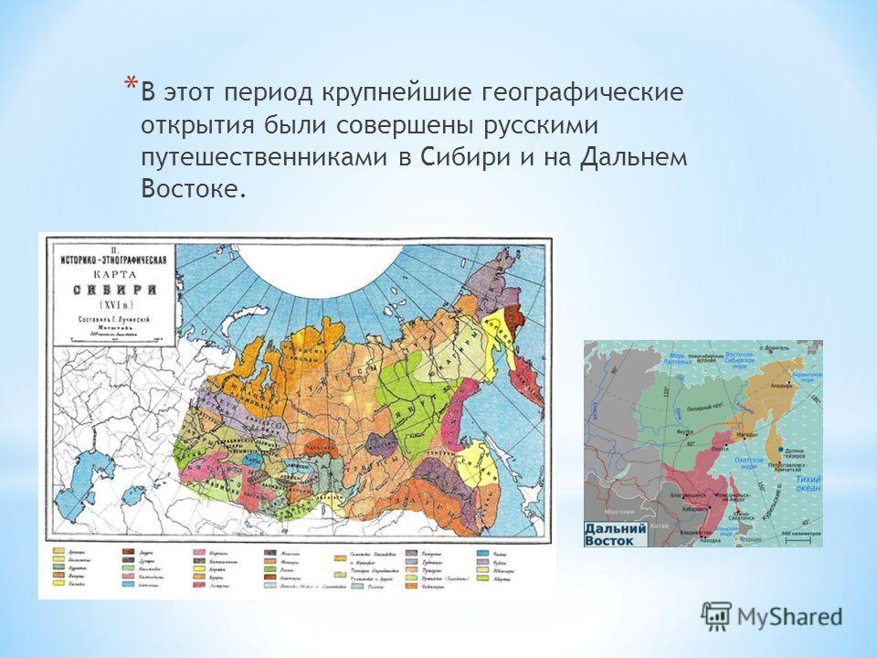 * В этот период крупнейшие географические открытия были совершены русскими путешественниками в Сибири и на Дальнем Востоке.