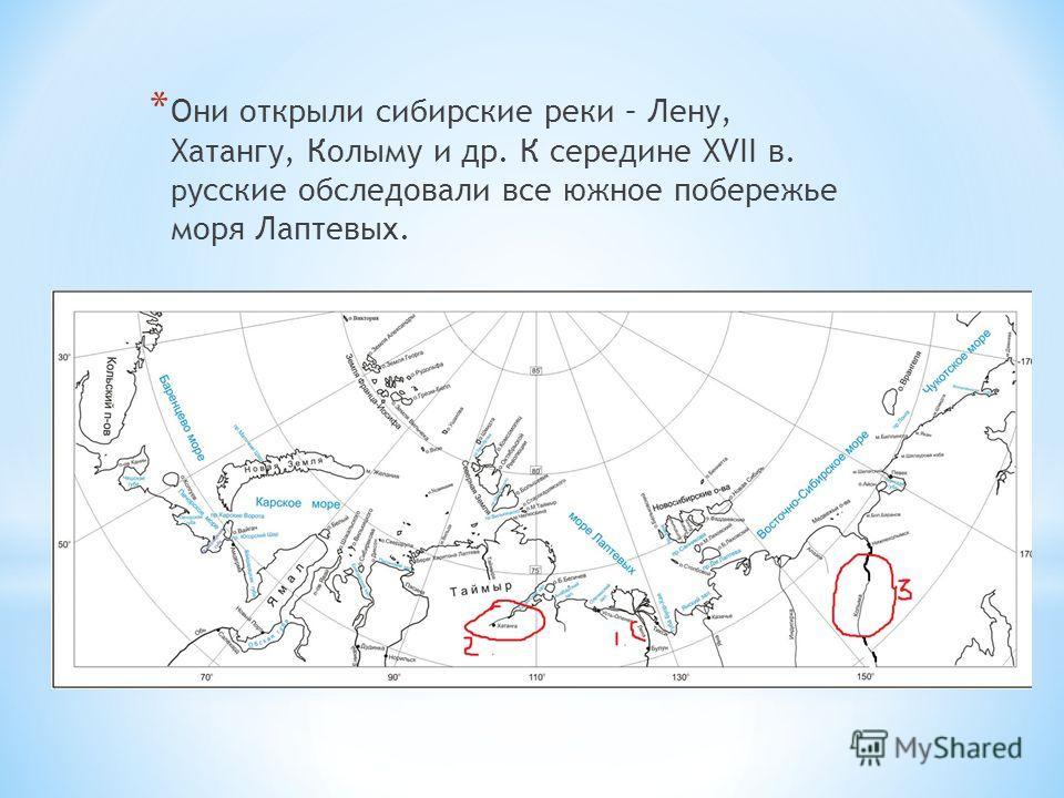 * Они открыли сибирские реки – Лену, Хатангу, Колыму и др. К середине XVII в. р усские обследовали все южное побережье моря Лаптевых.