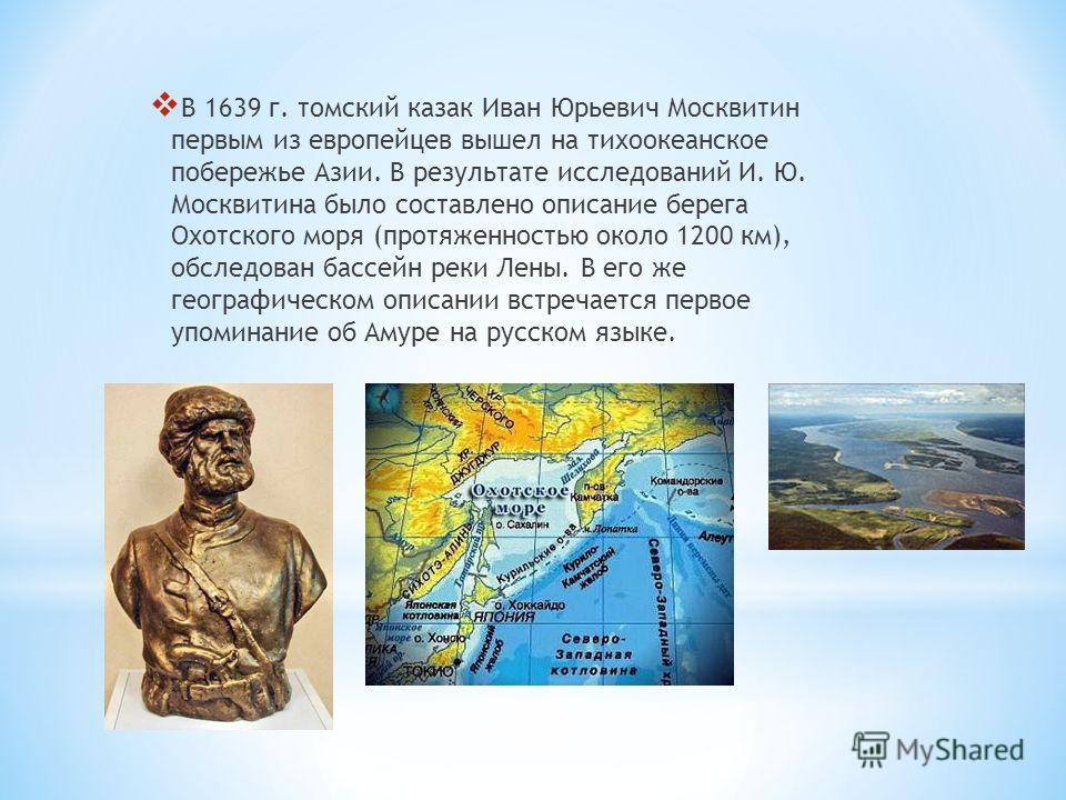 В 1639 г. томский казак Иван Юрьевич Москвитин первым из европейцев вышел на тихоокеанское побережье Азии. В результате исследований И. Ю. Москвитина было составлено описание берега Охотского моря (протяженностью около 1200 км), обследован бассейн ре