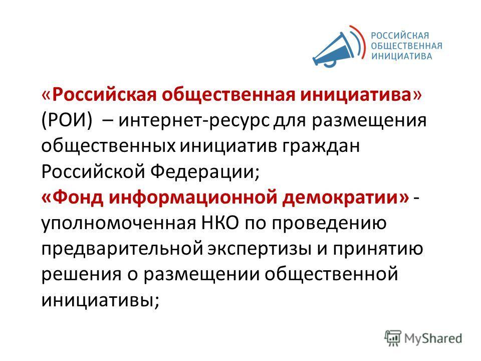 «Российская общественная инициатива» (РОИ) – интернет-ресурс для размещения общественных инициатив граждан Российской Федерации; «Фонд информационной демократии» - уполномоченная НКО по проведению предварительной экспертизы и принятию решения о разме