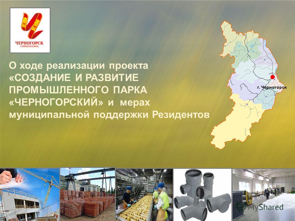 О ходе реализации проекта «СОЗДАНИЕ И РАЗВИТИЕ ПРОМЫШЛЕННОГО ПАРКА «ЧЕРНОГОРСКИЙ» и мерах муниципальной поддержки Резидентов г. Черногорск