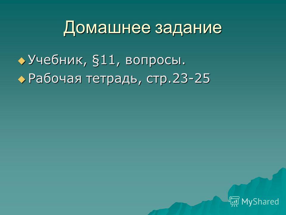 Домашнее задание Учебник, §11, вопросы. Учебник, §11, вопросы. Рабочая тетрадь, стр.23-25 Рабочая тетрадь, стр.23-25