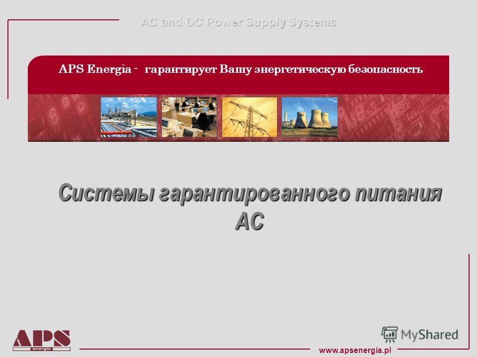 www.apsenergia.pl APS Energia - гарантирует Вашу энергетическую безопасность Системы гарантированного питания Системы гарантированного питания AC AC