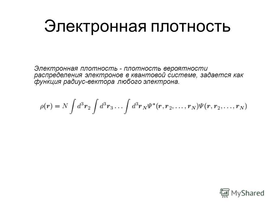 Электронная плотность - плотность вероятности распределения электронов в квантовой системе, задается как функция радиус-вектора любого электрона.
