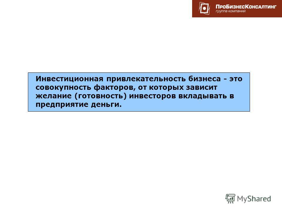www.rit2007.ru Инвестиционная привлекательность бизнеса - это совокупность факторов, от которых зависит желание (готовность) инвесторов вкладывать в предприятие деньги.