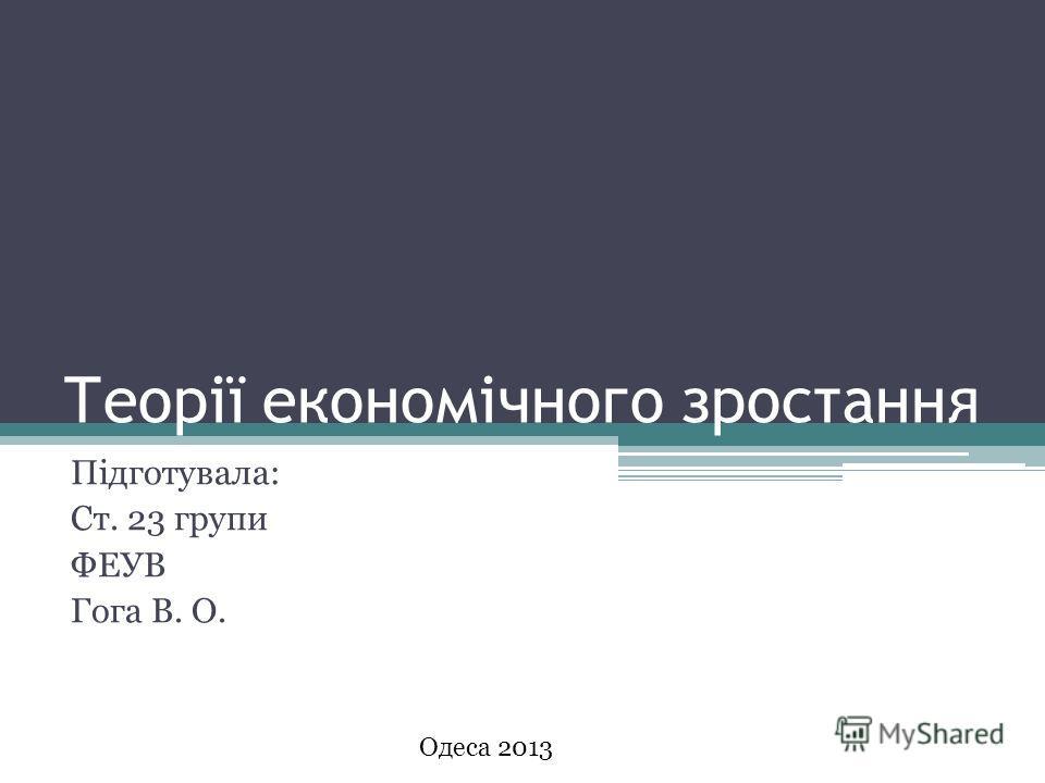 Теорії економічного зростання Підготувала: Ст. 23 групи ФЕУВ Гога В. О. Одеса 2013