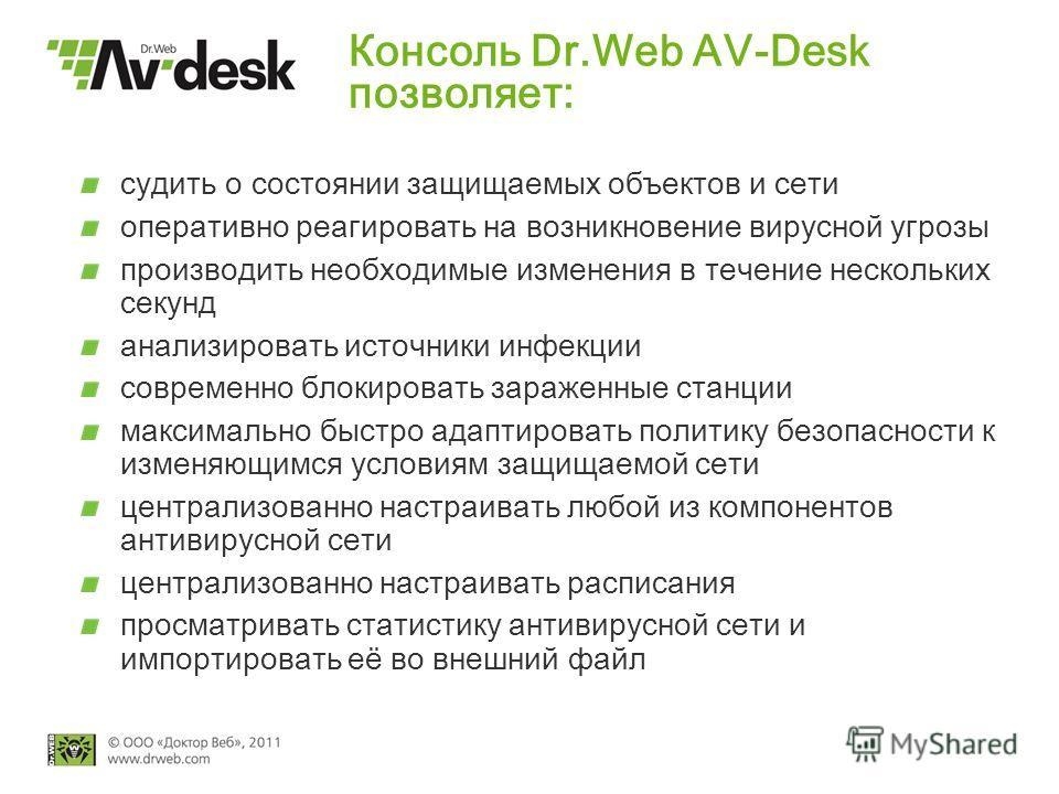 Консоль Dr.Web AV-Desk позволяет: судить о состоянии защищаемых объектов и сети оперативно реагировать на возникновение вирусной угрозы производить необходимые изменения в течение нескольких секунд анализировать источники инфекции современно блокиров