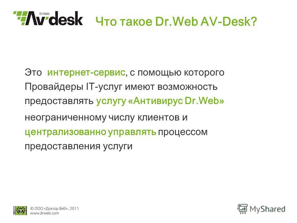 Что такое Dr.Web AV-Desk? Это интернет-сервис, с помощью которого Провайдеры IT-услуг имеют возможность предоставлять услугу « Антивирус Dr.Web » неограниченному числу клиентов и централизованно управлять процессом предоставления услуги