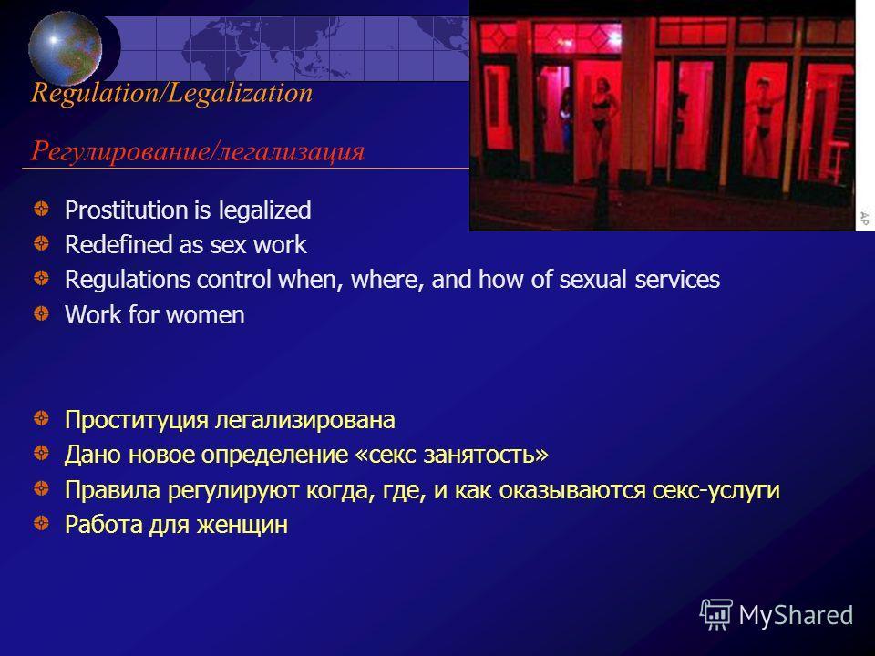 Regulation/Legalization Регулирование/легализация Prostitution is legalized Redefined as sex work Regulations control when, where, and how of sexual services Work for women Проституция легализирована Дано новое определение «секс занятость» Правила ре