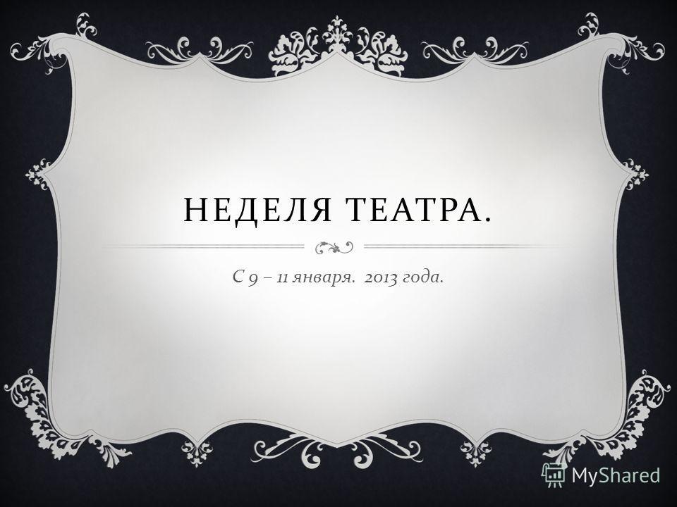 НЕДЕЛЯ ТЕАТРА. С 9 – 11 января. 2013 года.