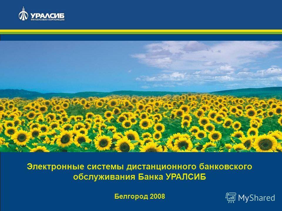 1 Электронные системы дистанционного банковского обслуживания Банка УРАЛСИБ Белгород 2008