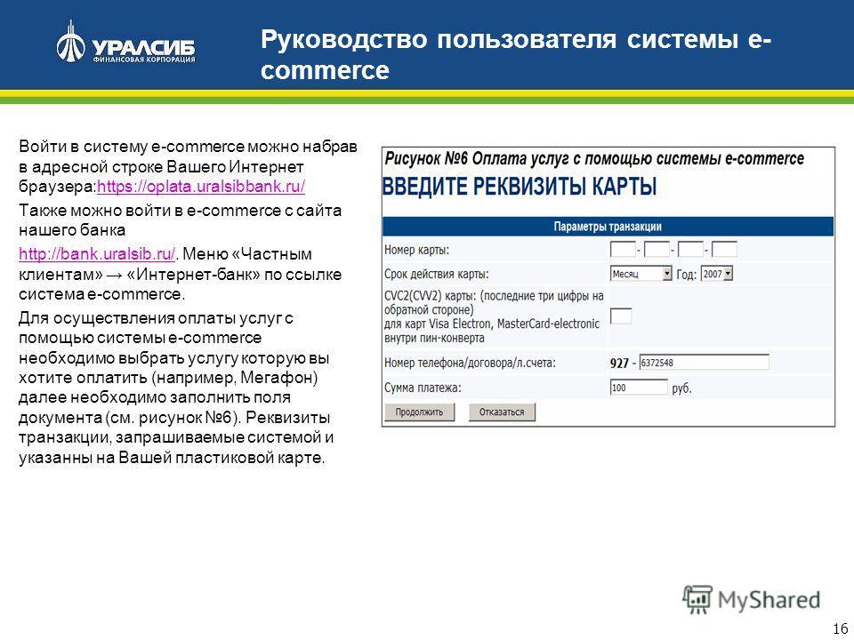 16 Руководство пользователя системы e- commerce Войти в систему e-commerce можно набрав в адресной строке Вашего Интернет браузера:https://oplata.uralsibbank.ru/https://oplata.uralsibbank.ru/ Также можно войти в e-commerce с сайта нашего банка http:/