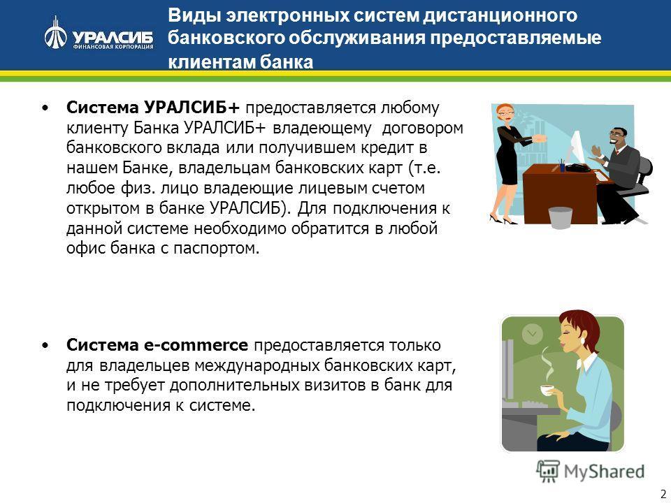 2 Виды электронных систем дистанционного банковского обслуживания предоставляемые клиентам банка Система УРАЛСИБ+ предоставляется любому клиенту Банка УРАЛСИБ+ владеющему договором банковского вклада или получившем кредит в нашем Банке, владельцам ба