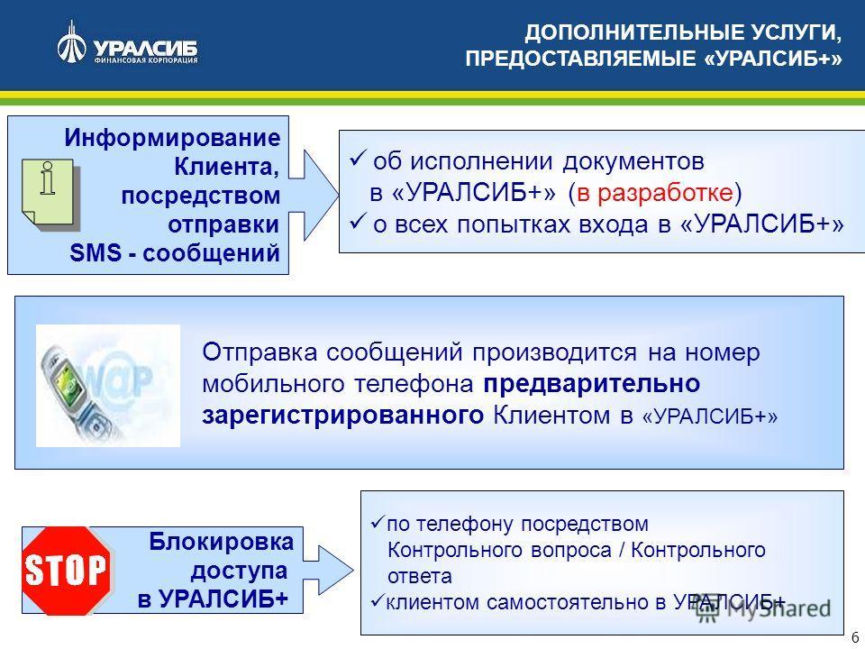 6 ДОПОЛНИТЕЛЬНЫЕ УСЛУГИ, ПРЕДОСТАВЛЯЕМЫЕ «УРАЛСИБ+» Информирование Клиента, посредством отправки SMS - сообщений об исполнении документов в «УРАЛСИБ+» (в разработке) о всех попытках входа в «УРАЛСИБ+» Блокировка доступа в УРАЛСИБ+ по телефону посредс