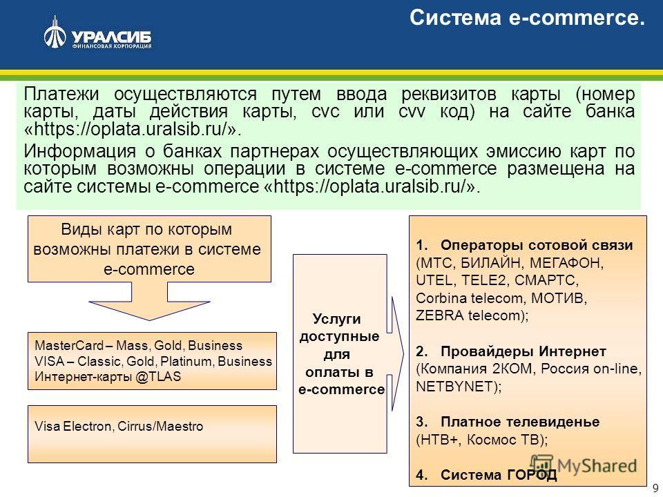 9 Платежи осуществляются путем ввода реквизитов карты (номер карты, даты действия карты, cvc или cvv код) на сайте банка «https://oplata.uralsib.ru/». Информация о банках партнерах осуществляющих эмиссию карт по которым возможны операции в системе e-