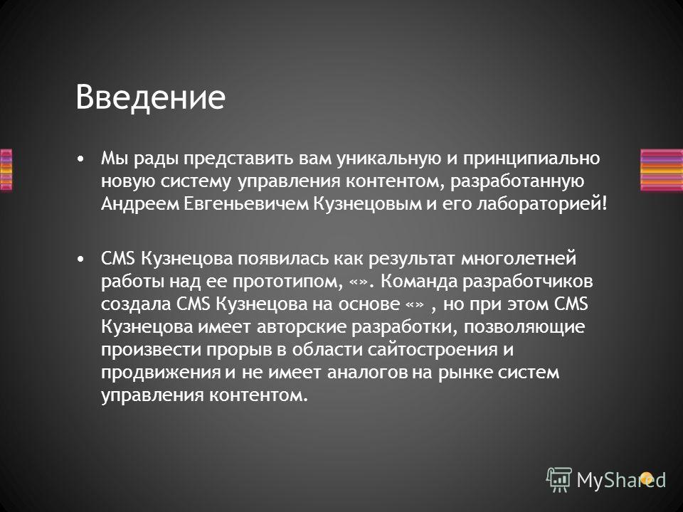 Введение Мы рады представить вам уникальную и принципиально новую систему управления контентом, разработанную Андреем Евгеньевичем Кузнецовым и его лабораторией! CMS Кузнецова появилась как результат многолетней работы над ее прототипом, «». Команда