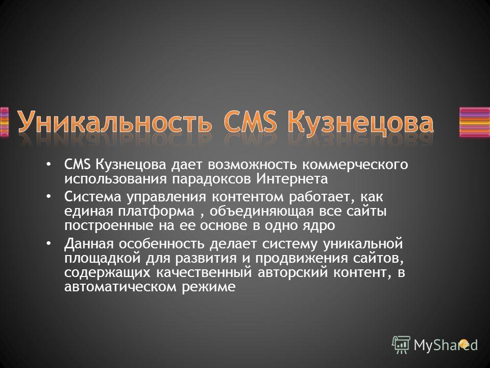 CMS Кузнецова дает возможность коммерческого использования парадоксов Интернета Система управления контентом работает, как единая платформа, объединяющая все сайты построенные на ее основе в одно ядро Данная особенность делает систему уникальной площ