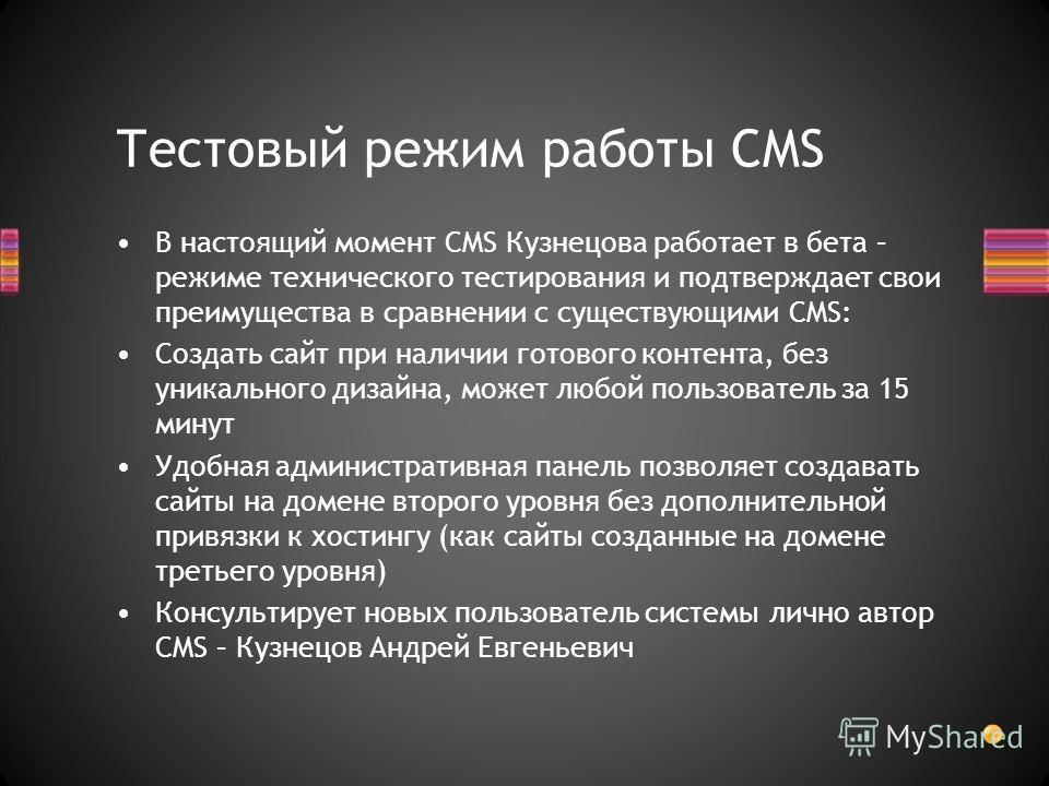 В настоящий момент CMS Кузнецова работает в бета – режиме технического тестирования и подтверждает свои преимущества в сравнении с существующими CMS: Создать сайт при наличии готового контента, без уникального дизайна, может любой пользователь за 15