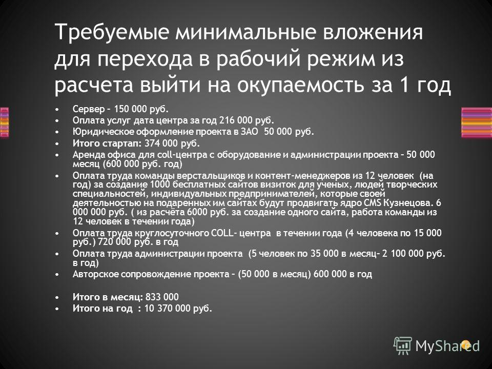 Сервер – 150 000 руб. Оплата услуг дата центра за год 216 000 руб. Юридическое оформление проекта в ЗАО 50 000 руб. Итого стартап: 374 000 руб. Аренда офиса для соll-центра с оборудование и администрации проекта – 50 000 месяц (600 000 руб. год) Опла