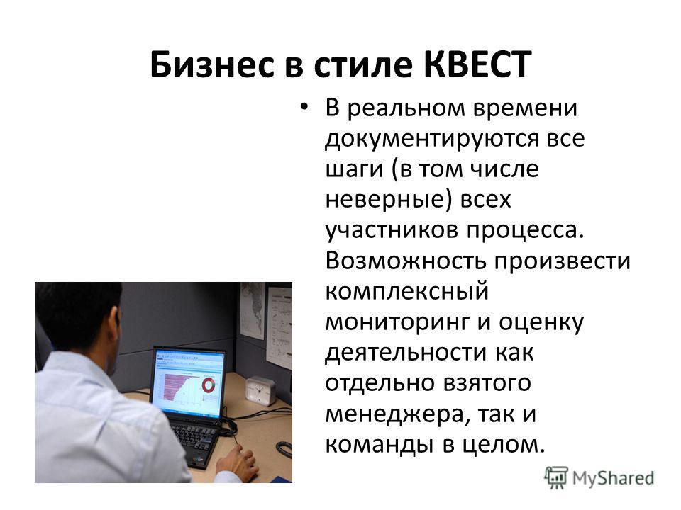 Бизнес в стиле КВЕСТ В реальном времени документируются все шаги (в том числе неверные) всех участников процесса. Возможность произвести комплексный мониторинг и оценку деятельности как отдельно взятого менеджера, так и команды в целом.