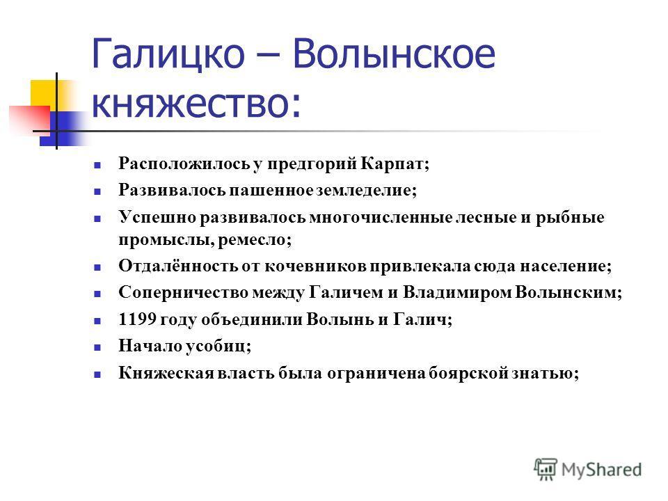 Расположилось у предгорий Карпат; Развивалось пашенное земледелие; Успешно развивалось многочисленные лесные и рыбные промыслы, ремесло; Отдалённость от кочевников привлекала сюда население; Соперничество между Галичем и Владимиром Волынским; 1199 го