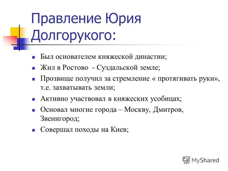 Правление Юрия Долгорукого: Был основателем княжеской династии; Жил в Ростово - Суздальской земле; Прозвище получил за стремление « протягивать руки», т.е. захватывать земли; Активно участвовал в княжеских усобицах; Основал многие города – Москву, Дм