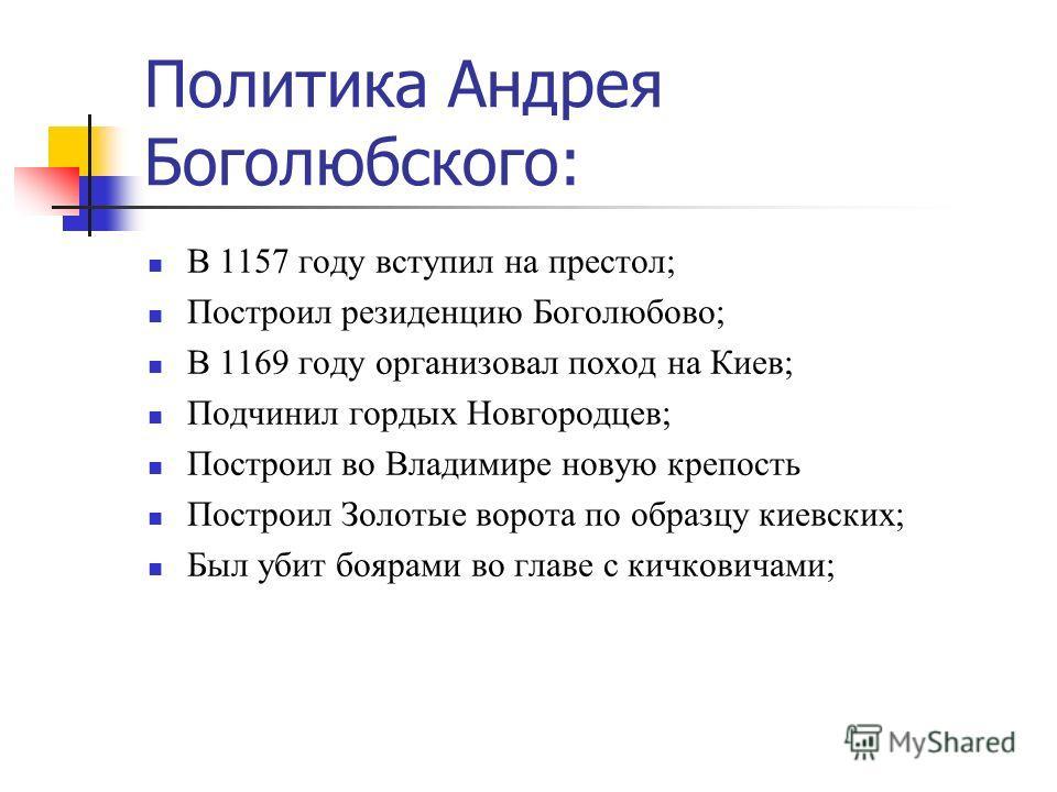 Политика Андрея Боголюбского: В 1157 году вступил на престол; Построил резиденцию Боголюбово; В 1169 году организовал поход на Киев; Подчинил гордых Новгородцев; Построил во Владимире новую крепость Построил Золотые ворота по образцу киевских; Был уб