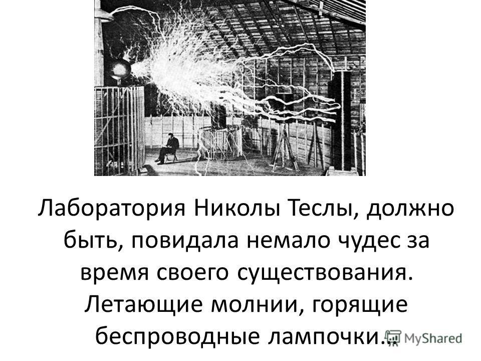 Лаборатория Николы Теслы, должно быть, повидала немало чудес за время своего существования. Летающие молнии, горящие беспроводные лампочки…
