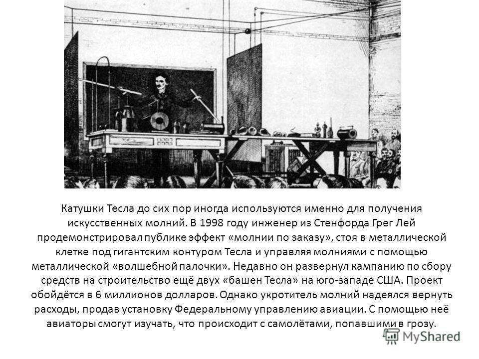 Катушки Тесла до сих пор иногда используются именно для получения искусственных молний. В 1998 году инженер из Стенфорда Грег Лей продемонстрировал публике эффект «молнии по заказу», стоя в металлической клетке под гигантским контуром Тесла и управля