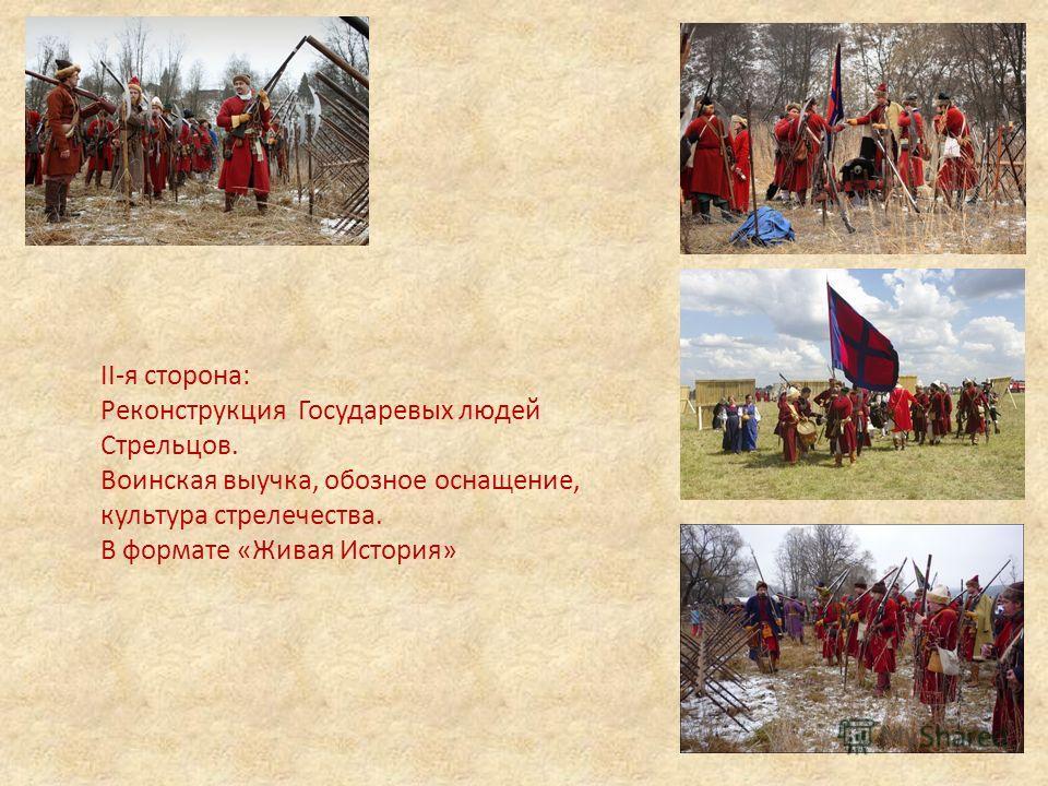 II-я сторона: Реконструкция Государевых людей Стрельцов. Воинская выучка, обозное оснащение, культура стрелечества. В формате «Живая История»