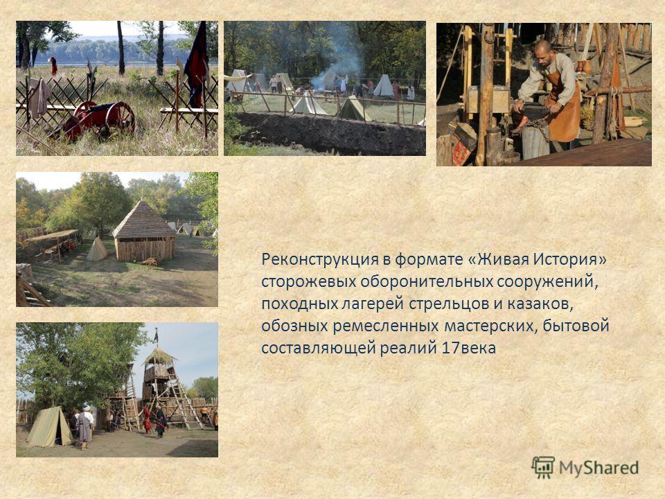 Реконструкция в формате «Живая История» сторожевых оборонительных сооружений, походных лагерей стрельцов и казаков, обозных ремесленных мастерских, бытовой составляющей реалий 17века