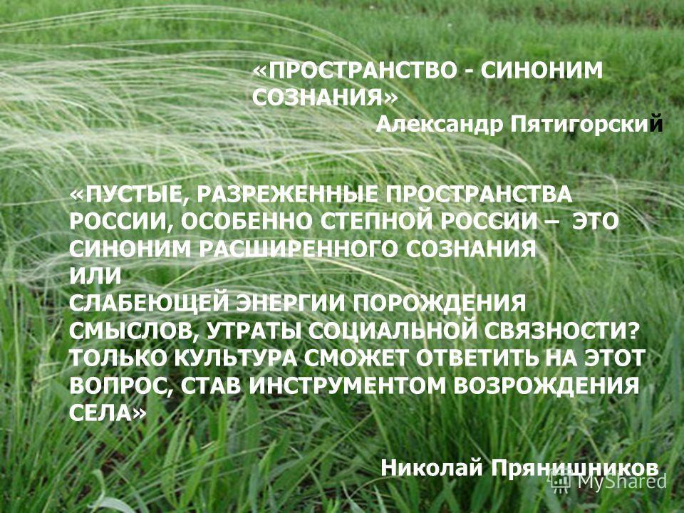 «ПРОСТРАНСТВО - СИНОНИМ СОЗНАНИЯ» Александр Пятигорский «ПУСТЫЕ, РАЗРЕЖЕННЫЕ ПРОСТРАНСТВА РОССИИ, ОСОБЕННО СТЕПНОЙ РОССИИ – ЭТО СИНОНИМ РАСШИРЕННОГО СОЗНАНИЯ ИЛИ СЛАБЕЮЩЕЙ ЭНЕРГИИ ПОРОЖДЕНИЯ СМЫСЛОВ, УТРАТЫ СОЦИАЛЬНОЙ СВЯЗНОСТИ? ТОЛЬКО КУЛЬТУРА СМОЖЕ