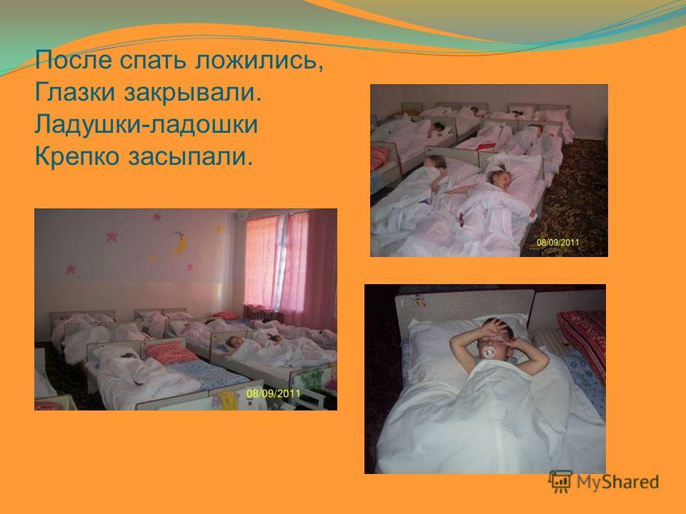 После спать ложились, Глазки закрывали. Ладушки-ладошки Крепко засыпали.